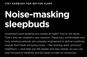 Tiny earbuds for better sleep. Noise-masking sleep buds. Unwanted noise keeping you awake at night? You're not alone. That's why we created a new solution. These tiny, comfortable and truly wireless earbuds are uniquely engineered to deliver soothing sounds that mask annoying noise — like snoring, pets, and loud neighbors — and help you fall asleep and stay asleep. So you can look forward to bedtime and be ready to take on tomorrow.