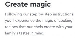 Create magic…Following our step-by-step instructions you'll experience the magic of cooking recipes that our chefs create with your family's tastes in mind.